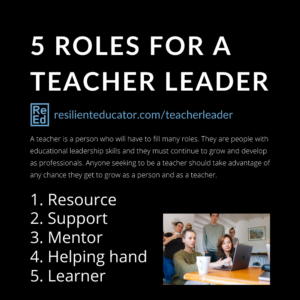 5 roles for a teacher leader. Resource. Support. Mentor. Helping hand. Learner.