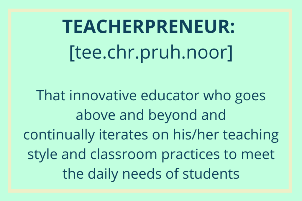 Teacherpreneur definition: that innovative educator who goes above and beyond and continually iterates on his/her teaching style and classroom practices to meet the daily needs of students