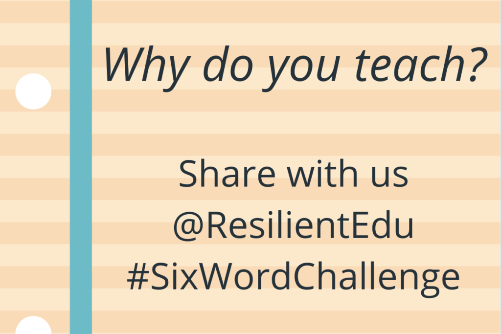 Why do you teach? Share with us @ResilientEdu #SixWordChallenge
